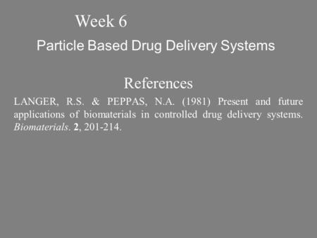 Particle Based Drug Delivery Systems References LANGER, R.S. & PEPPAS, N.A. (1981) Present and future applications of biomaterials in controlled drug delivery.