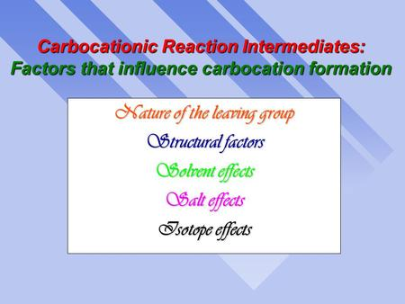 Carbocationic Reaction Intermediates: Factors that influence carbocation formation Nature of the leaving group Structural factors Solvent effects Salt.