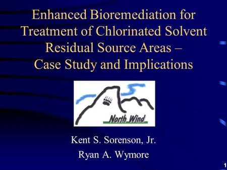 1 Kent S. Sorenson, Jr. Ryan A. Wymore Enhanced Bioremediation for Treatment of Chlorinated Solvent Residual Source Areas – Case Study and Implications.