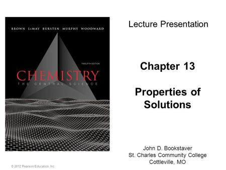 Chapter 13 Properties of Solutions Lecture Presentation John D. Bookstaver St. Charles Community College Cottleville, MO © 2012 Pearson Education, Inc.