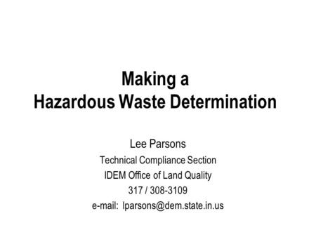 Making a Hazardous Waste Determination Lee Parsons Technical Compliance Section IDEM Office of Land Quality 317 / 308-3109