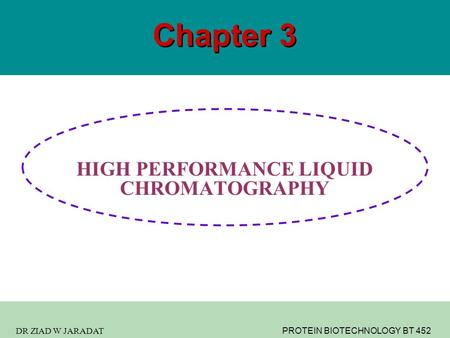 DR ZIAD W JARADAT PROTEIN BIOTECHNOLOGY BT 452 Chapter 3 HIGH PERFORMANCE LIQUID CHROMATOGRAPHY.