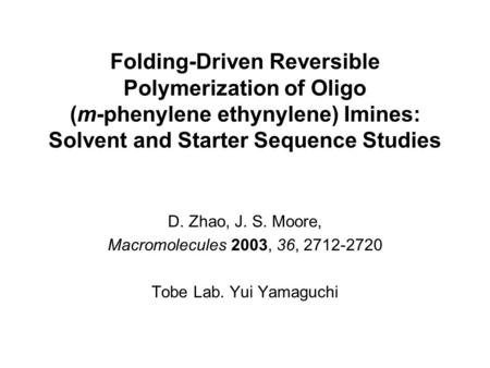 Folding-Driven Reversible Polymerization of Oligo (m-phenylene ethynylene) Imines: Solvent and Starter Sequence Studies D. Zhao, J. S. Moore, Macromolecules.