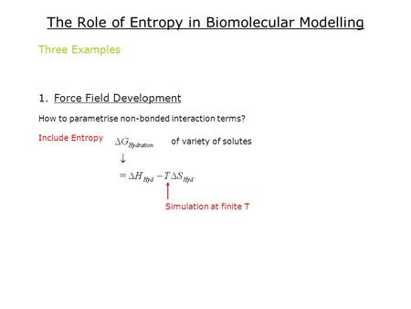The Role of Entropy in Biomolecular Modelling Three Examples 1.Force Field Development How to parametrise non-bonded interaction terms? Include Entropy.