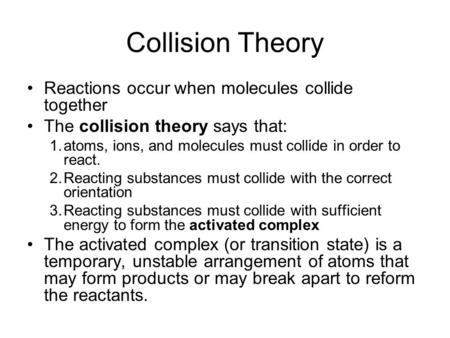 Collision Theory Reactions occur when molecules collide together The collision theory says that: 1.atoms, ions, and molecules must collide in order to.