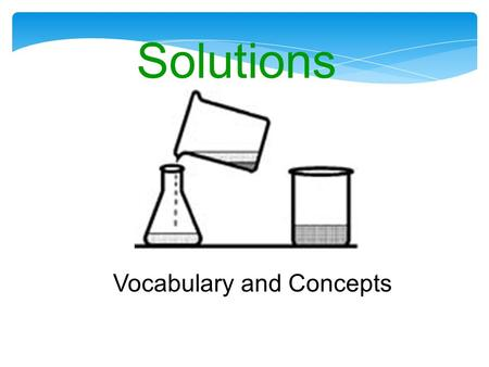 Solutions Vocabulary and Concepts. Definitions Solution -Solution - a uniform, homogeneous mixture (on the molecular level) that may contain solids, liquids,