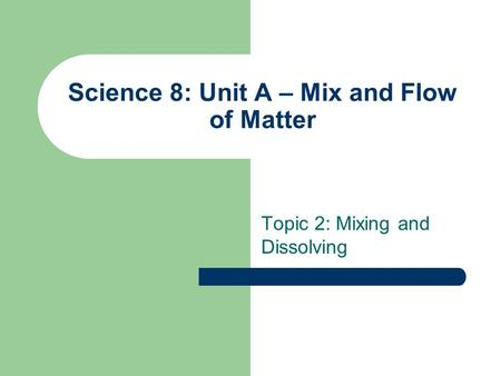 Science 8: Unit A – Mix and Flow of Matter Topic 2: Mixing and Dissolving.