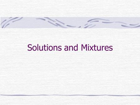 Solutions and Mixtures. Solutions Solutions are stable, homogeneous mixtures Particles are evenly distributed through the mixture Will not spontaneously.