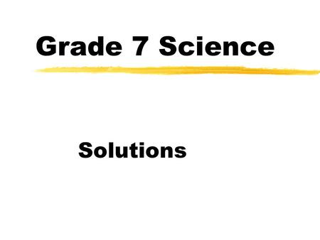 Grade 7 Science Solutions. Solutions… a review zA homogeneous mixture ie. they appear as ONE substance Examples: tap water, vinegar, gold jewelry, etc.