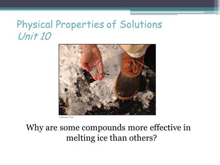 Physical Properties of Solutions Unit 10 Why are some compounds more effective in melting ice than others?