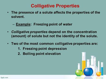 Colligative Properties The presence of a solute affects the properties of the solvent. –Example: Freezing point of water Colligative properties depend.