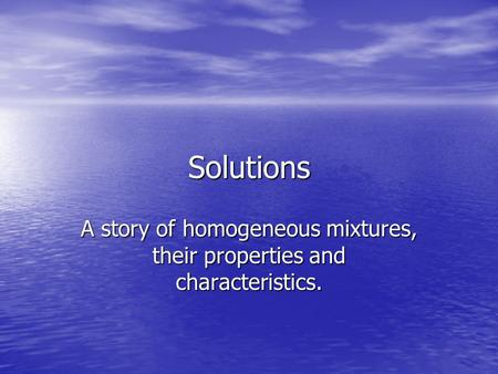 A story of homogeneous mixtures, their properties and characteristics.