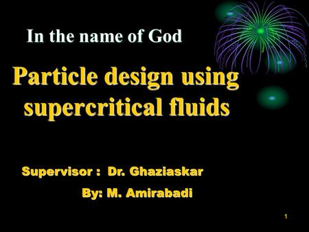 1 In the name of God Particle design using supercritical fluids Supervisor : Dr. Ghaziaskar By: M. Amirabadi By: M. Amirabadi.