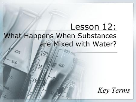 Lesson 12: What Happens When Substances are Mixed with Water? Key Terms.