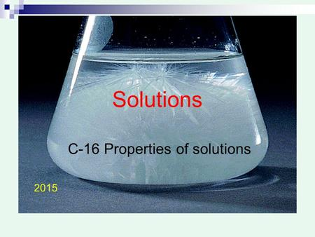 Solutions C-16 Properties of solutions 2015. Solutions … Mixture (but special)  Solute + solvent Homogeneous (molecular level) Do not disperse light.