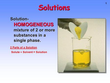 1 Solutions Solution- HOMOGENEOUS mixture of 2 or more substances in a single phase. Solute + Solvent = Solution 2 Parts of a Solution.