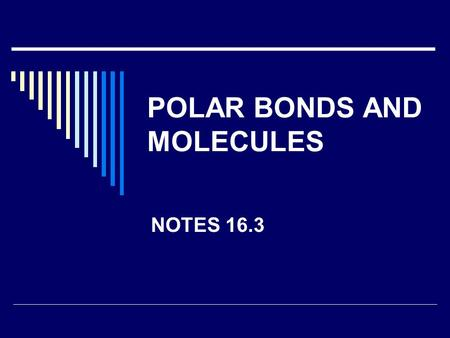 POLAR BONDS AND MOLECULES NOTES 16.3. Covalent Bonds  bond in which two atoms share a pair of electrons. 1. Single bond = 1 shared pair of electron 2.