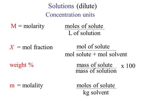 Solutions(dilute) Concentration units M= molaritymoles of solute L of solution X= mol fraction mol of solute mol solute + mol solvent weight %mass of solute.