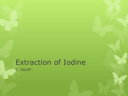 Extraction of Iodine E. Haniff. Aim  To extract iodine from an aqueous solution of iodine.