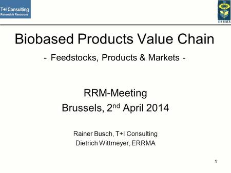 Biobased Products Value Chain - Feedstocks, Products & Markets - RRM-Meeting Brussels, 2 nd April 2014 Rainer Busch, T+I Consulting Dietrich Wittmeyer,