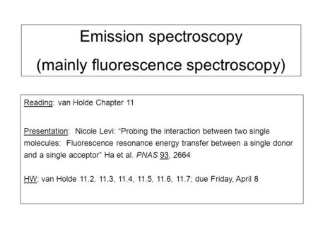 "Emission spectroscopy (mainly fluorescence spectroscopy) Reading: van Holde Chapter 11 Presentation: Nicole Levi: ""Probing the interaction between two."