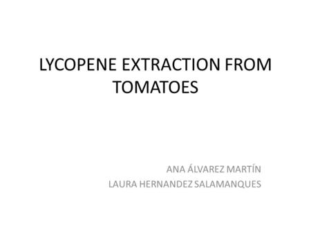 LYCOPENE EXTRACTION FROM TOMATOES ANA ÁLVAREZ MARTÍN LAURA HERNANDEZ SALAMANQUES.