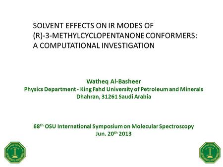 SOLVENT EFFECTS ON IR MODES OF (R)-3-METHYLCYCLOPENTANONE CONFORMERS: A COMPUTATIONAL INVESTIGATION Watheq Al-Basheer Physics Department - King Fahd University.