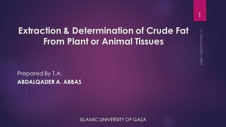 Extraction & Determination of Crude Fat From Plant or Animal Tissues Prepared By T.A: ABDALQADER A. ABBAS ISLAMIC UNIVERSITY OF GAZA T.A. ABDALQLADER A.