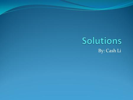 By: Cash Li. What is a solution? A solution is a homogeneous mixture of two or more substances on a single physical state. In a solution, the solute is.