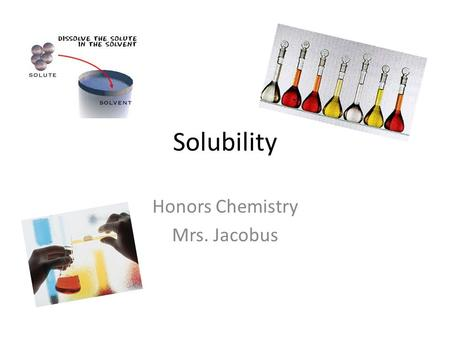 Solubility Honors Chemistry Mrs. Jacobus. Components of a Solution  Solute is the substance being dissolved – powder  Solvent is the dissolving agent.