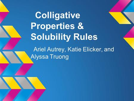Colligative Properties & Solubility Rules Ariel Autrey, Katie Elicker, and Alyssa Truong.