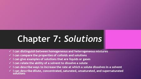 Chapter 7: Solutions I can distinguish between homogeneous and heterogeneous mixtures I can compare the properties of colloids and solutions I can give.