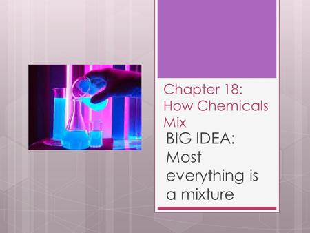 Chapter 18: How Chemicals Mix BIG IDEA: Most everything is a mixture.