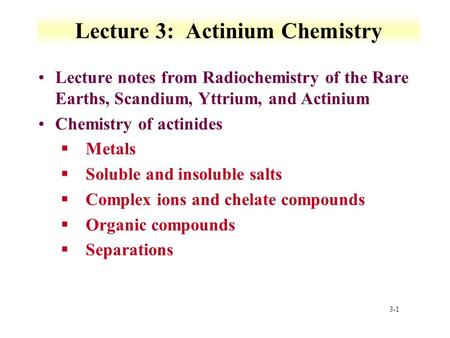 3-1 Lecture 3: Actinium Chemistry Lecture notes from Radiochemistry of the Rare Earths, Scandium, Yttrium, and Actinium Chemistry of actinides §Metals.
