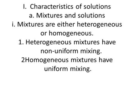 I. Characteristics of solutions a. Mixtures and solutions i. Mixtures are either heterogeneous or homogeneous. 1. Heterogeneous mixtures have non-uniform.