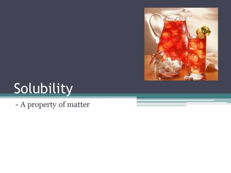 Solubility - A property of matter. 1. Matter can be categorized by: Physical Property Does not show a change in the objects identity Chemical Property.