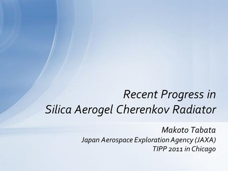 Makoto Tabata Japan Aerospace Exploration Agency (JAXA) TIPP 2011 in Chicago Recent Progress in Silica Aerogel Cherenkov Radiator.