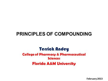 PRINCIPLES OF COMPOUNDING Terrick Andey College of Pharmacy & Pharmaceutical Sciences Florida A&M University February 2013.
