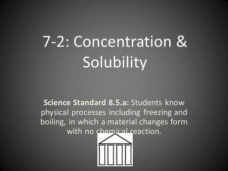 7-2: Concentration & Solubility Science Standard 8.5.a: Students know physical processes including freezing and boiling, in which a material changes form.