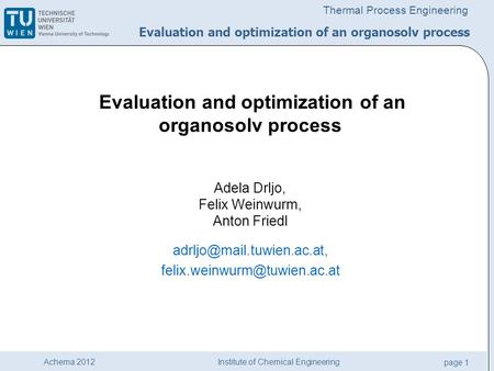 Institute of Chemical Engineering page 1 Achema 2012 Thermal Process Engineering Evaluation and optimization of an organosolv process Adela Drljo, Felix.