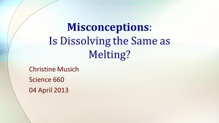 Christine Musich Science 660 04 April 2013 Misconceptions: Is Dissolving the Same as Melting?