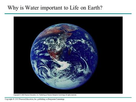 Copyright © 2005 Pearson Education, Inc. publishing as Benjamin Cummings Why is Water important to Life on Earth?