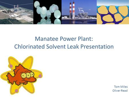Manatee Power Plant: Chlorinated Solvent Leak Presentation Tom Miles Oliver Read.