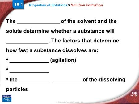 Slide 1 of 39 © Copyright Pearson Prentice Hall Properties of Solutions > Solution Formation The ______________ of the solvent and the solute determine.
