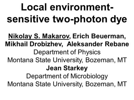 Local environment- sensitive two-photon dye Nikolay S. Makarov, Erich Beuerman, Mikhail Drobizhev, Aleksander Rebane Department of Physics Montana State.