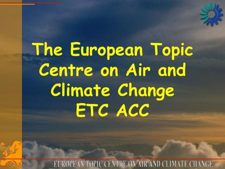 The European Topic Centre on Air and Climate Change ETC ACC.