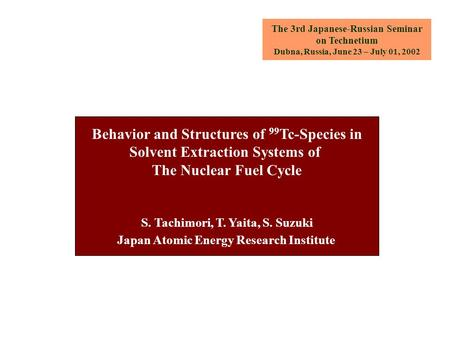 The 3rd Japanese-Russian Seminar on Technetium Dubna, Russia, June 23 – July 01, 2002 Behavior and Structures of 99 Tc-Species in Solvent Extraction Systems.
