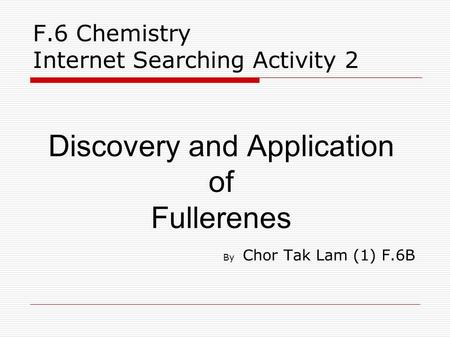 F.6 Chemistry Internet Searching Activity 2 Discovery and Application of Fullerenes By Chor Tak Lam (1) F.6B.