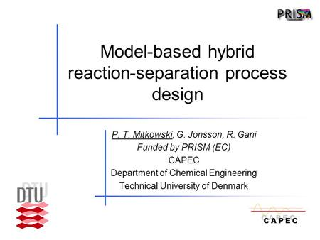Model-based hybrid reaction-separation process design P. T. Mitkowski, G. Jonsson, R. Gani Funded by PRISM (EC) CAPEC Department of Chemical Engineering.
