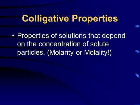 Colligative Properties Properties of solutions that depend on the concentration of solute particles. (Molarity or Molality!)